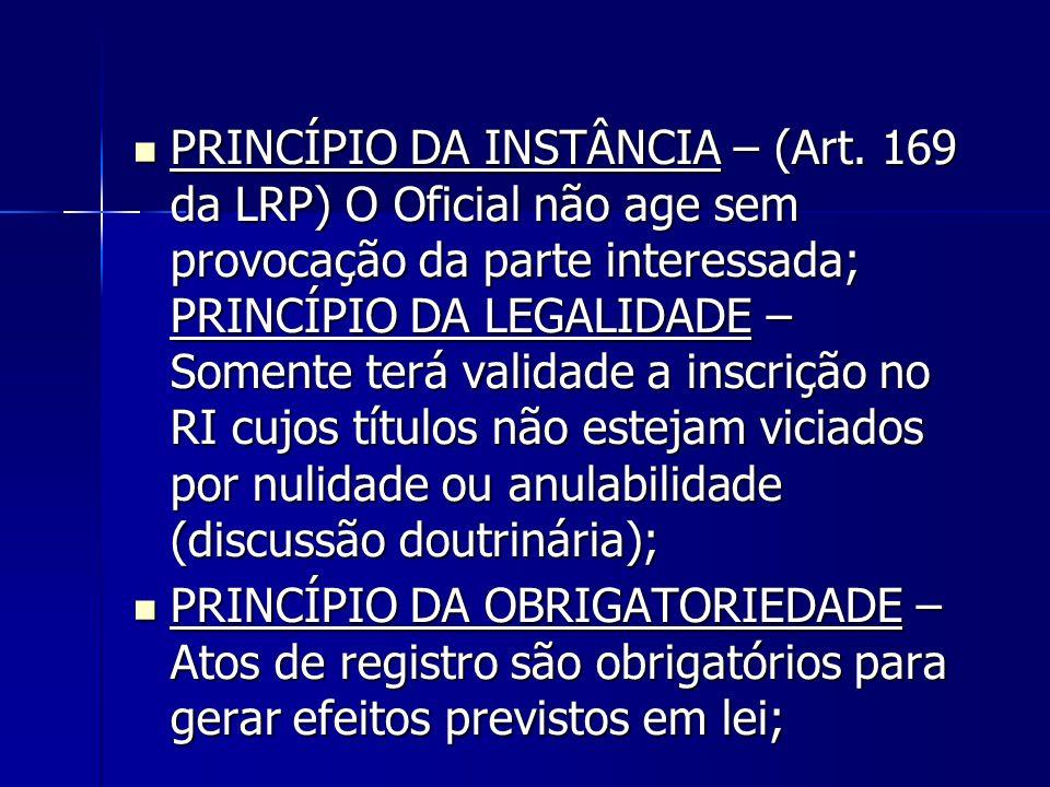 PRINCÍPIO DA INSTÂNCIA – (Art. 169 da LRP) O Oficial não age sem provocação da parte interessada; PRINCÍPIO DA LEGALIDADE – Somente terá validade a in