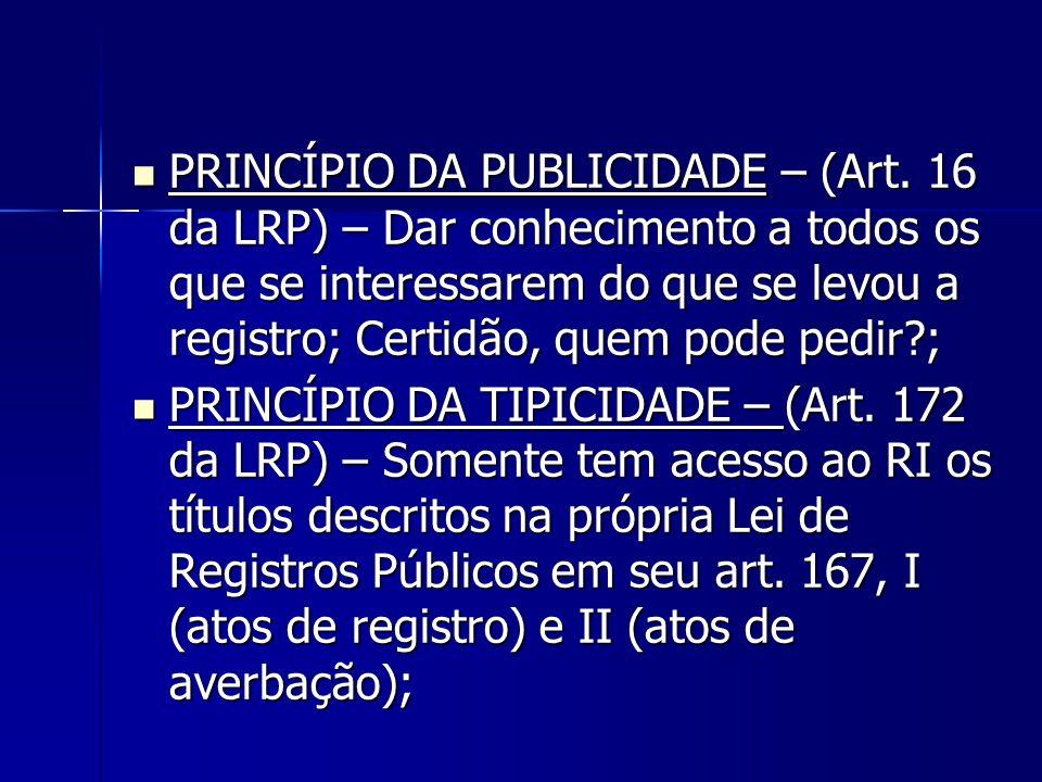 PRINCÍPIO DA PUBLICIDADE – (Art. 16 da LRP) – Dar conhecimento a todos os que se interessarem do que se levou a registro; Certidão, quem pode pedir?;