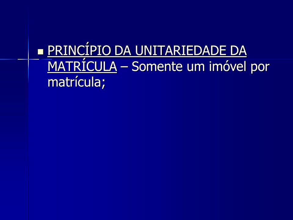 PRINCÍPIO DA UNITARIEDADE DA MATRÍCULA – Somente um imóvel por matrícula; PRINCÍPIO DA UNITARIEDADE DA MATRÍCULA – Somente um imóvel por matrícula;