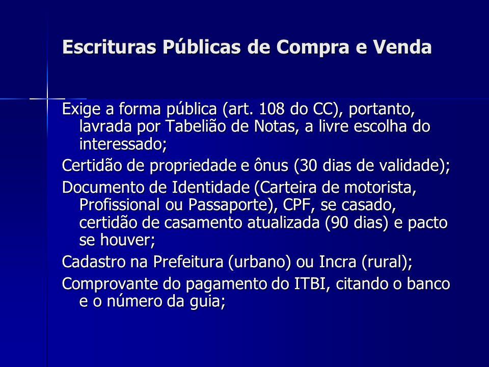 Escrituras Públicas de Compra e Venda Exige a forma pública (art. 108 do CC), portanto, lavrada por Tabelião de Notas, a livre escolha do interessado;