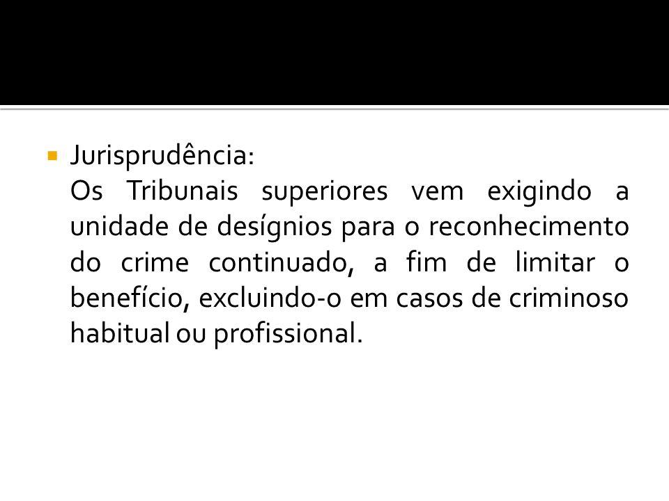Jurisprudência: Os Tribunais superiores vem exigindo a unidade de desígnios para o reconhecimento do crime continuado, a fim de limitar o benefício, e