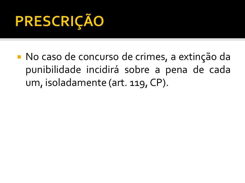 No caso de concurso de crimes, a extinção da punibilidade incidirá sobre a pena de cada um, isoladamente (art. 119, CP).