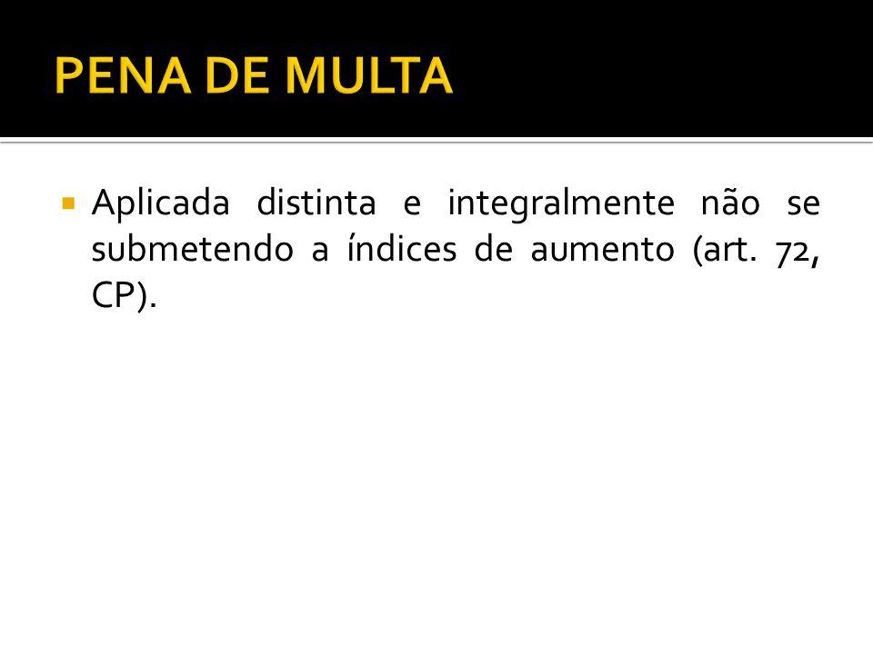 Aplicada distinta e integralmente não se submetendo a índices de aumento (art. 72, CP).
