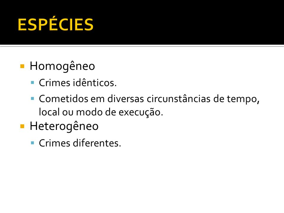 Homogêneo Crimes idênticos. Cometidos em diversas circunstâncias de tempo, local ou modo de execução. Heterogêneo Crimes diferentes.