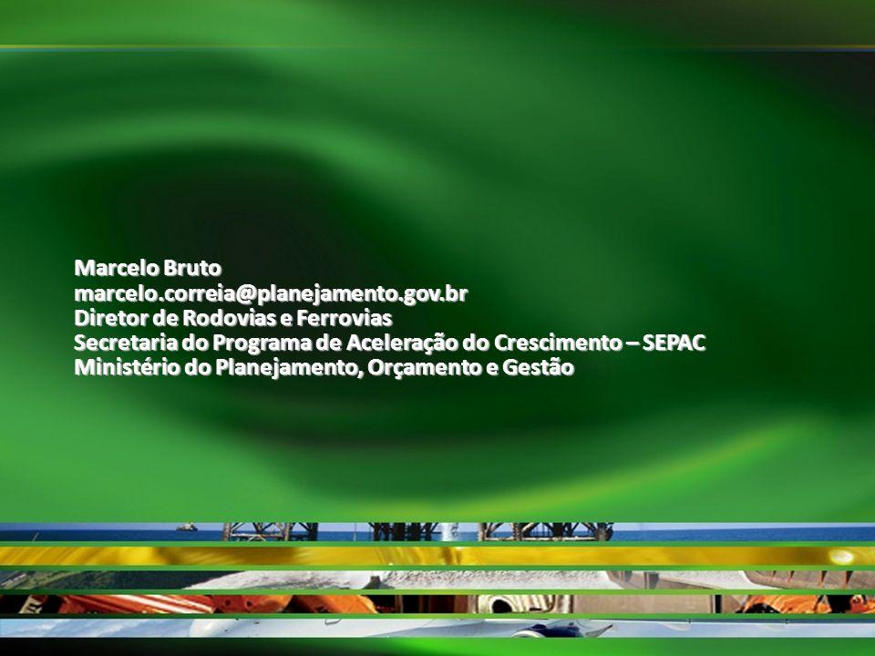 Marcelo Bruto marcelo.correia@planejamento.gov.br Diretor de Rodovias e Ferrovias Secretaria do Programa de Aceleração do Crescimento – SEPAC Ministér