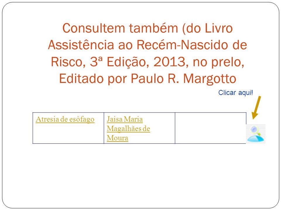 Consultem também (do Livro Assistência ao Recém-Nascido de Risco, 3ª Edição, 2013, no prelo, Editado por Paulo R. Margotto Atresia de esôfagoJaisa Mar