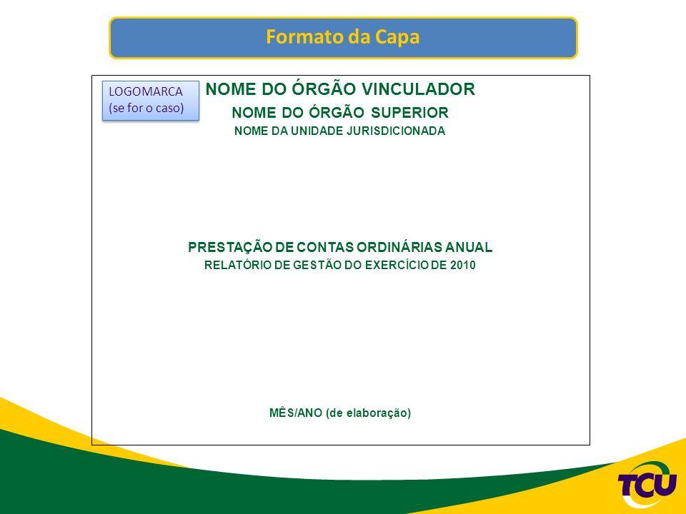 Formato da Folha de Rosto NOME DO ÓRGÃO VINCULADOR NOME DO ÓRGÃO SUPERIOR NOME DA UNIDADE JURISDICIONADA PRESTAÇÃO DE CONTAS ORDINÁRIAS ANUAL RELATÓRIO DE GESTÃO DO EXERCÍCIO DE 2010 Relatório de Gestão do exercício de 2010 apresentado aos órgãos de controle interno e externo como prestação de contas ordinárias anual a que esta Unidade está obrigada nos termos do art.