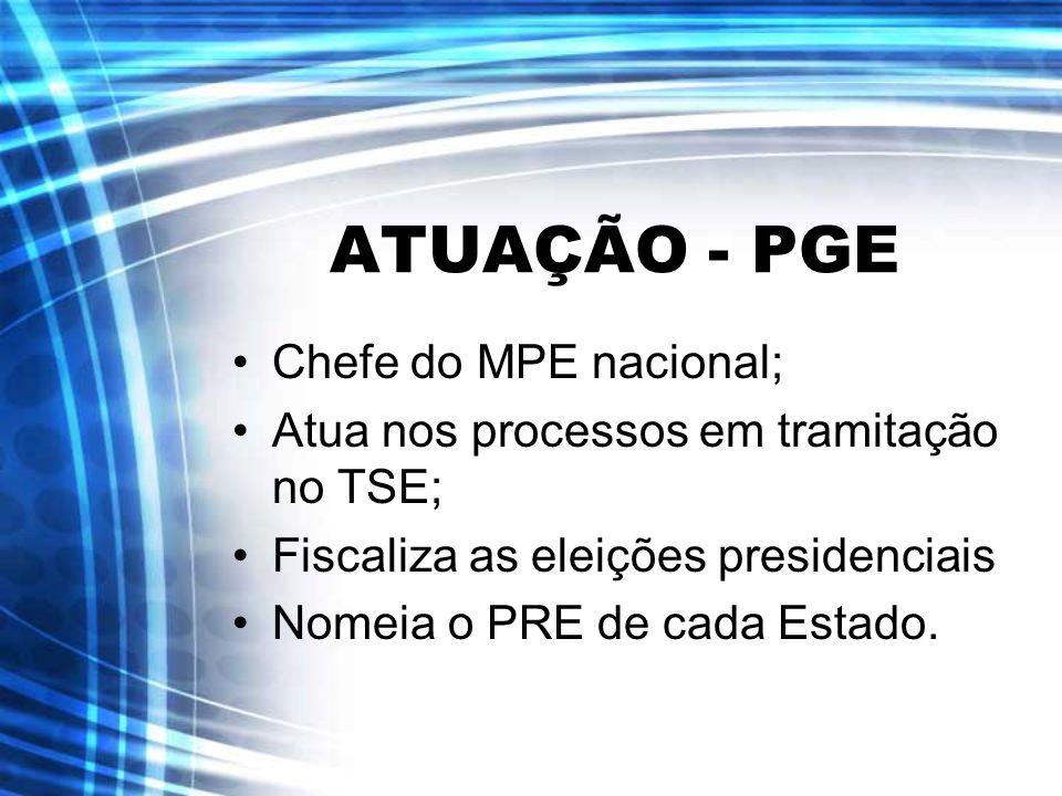 ATUAÇÃO - PGE Chefe do MPE nacional; Atua nos processos em tramitação no TSE; Fiscaliza as eleições presidenciais Nomeia o PRE de cada Estado.