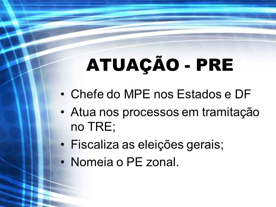 ATUAÇÃO - PRE Chefe do MPE nos Estados e DF Atua nos processos em tramitação no TRE; Fiscaliza as eleições gerais; Nomeia o PE zonal.