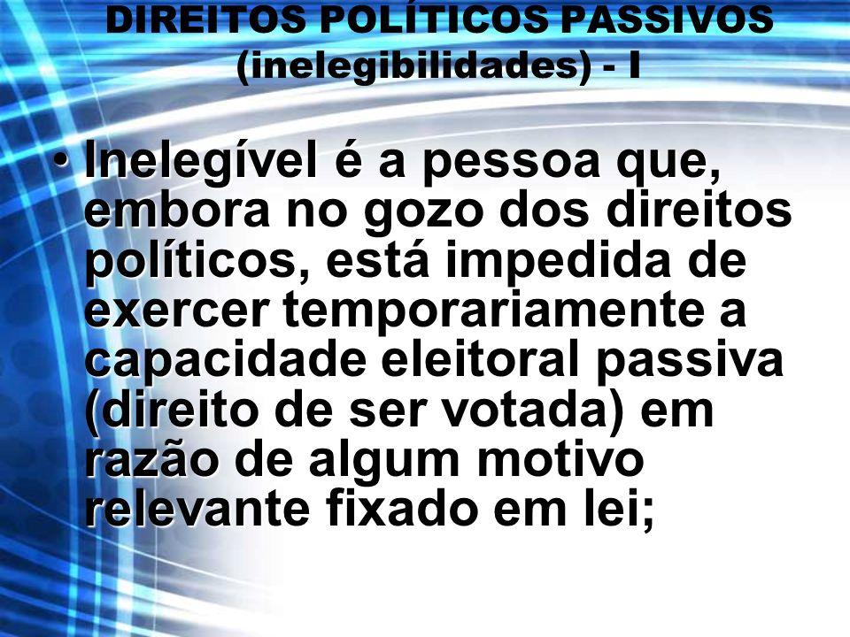 DIREITOS POLÍTICOS PASSIVOS (inelegibilidades) - I Inelegível é a pessoa que, embora no gozo dos direitos políticos, está impedida de exercer temporar
