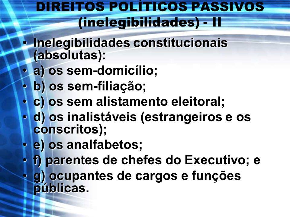 DIREITOS POLÍTICOS PASSIVOS (inelegibilidades) - II Inelegibilidades constitucionais (absolutas):Inelegibilidades constitucionais (absolutas): a) os s