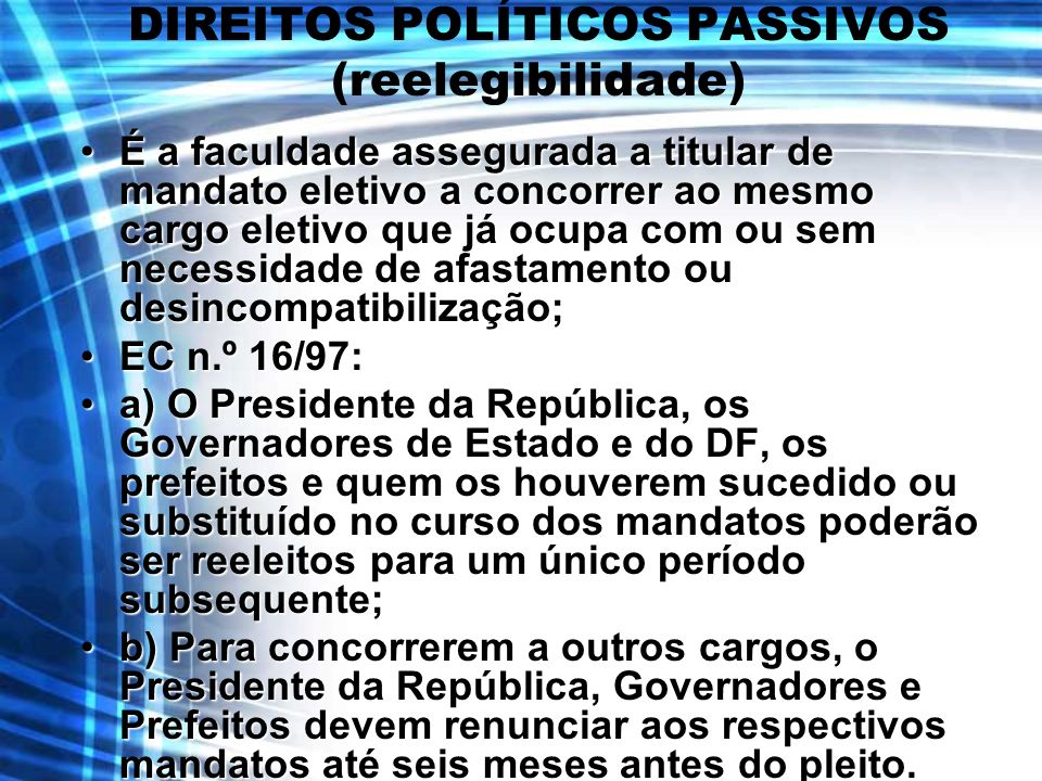 DIREITOS POLÍTICOS PASSIVOS (reelegibilidade) É a faculdade assegurada a titular de mandato eletivo a concorrer ao mesmo cargo eletivo que já ocupa co