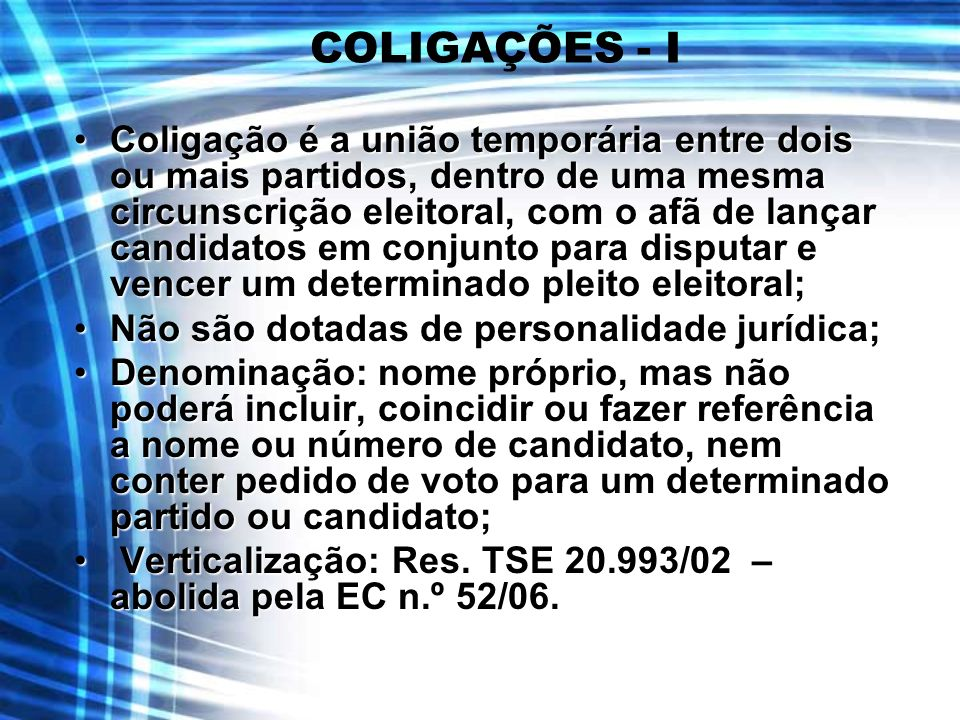COLIGAÇÕES - I Coligação é a união temporária entre dois ou mais partidos, dentro de uma mesma circunscrição eleitoral, com o afã de lançar candidatos