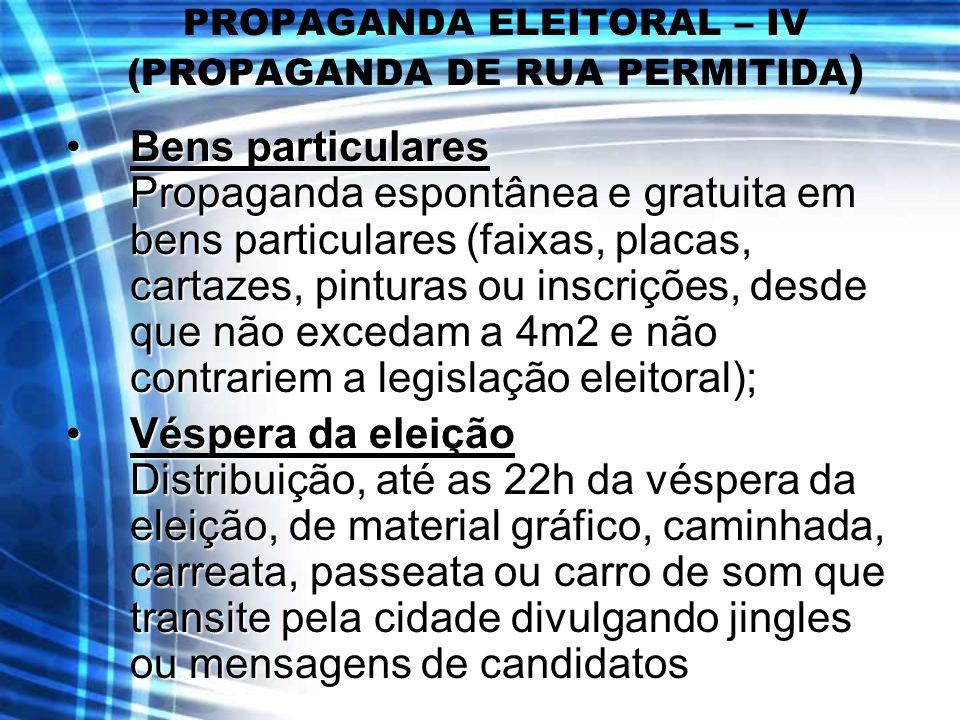 PROPAGANDA ELEITORAL – IV (PROPAGANDA DE RUA PERMITIDA ) Bens particulares Propaganda espontânea e gratuita em bens particulares (faixas, placas, cart