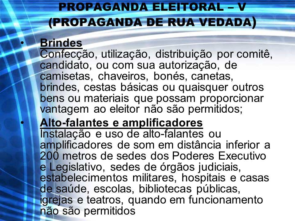 PROPAGANDA ELEITORAL – V (PROPAGANDA DE RUA VEDADA ) Brindes Confecção, utilização, distribuição por comitê, candidato, ou com sua autorização, de cam