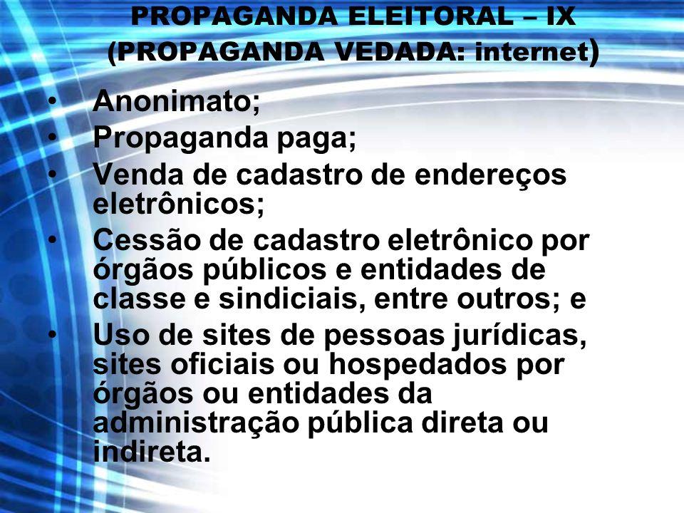 PROPAGANDA ELEITORAL – IX (PROPAGANDA VEDADA: internet ) Anonimato; Propaganda paga; Venda de cadastro de endereços eletrônicos; Cessão de cadastro el