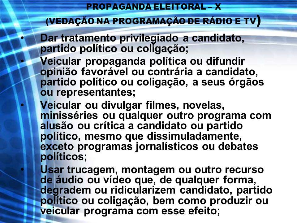 PROPAGANDA ELEITORAL – X (VEDAÇÃO NA PROGRAMAÇÃO DE RÁDIO E TV ) Dar tratamento privilegiado a candidato, partido político ou coligação; Veicular prop