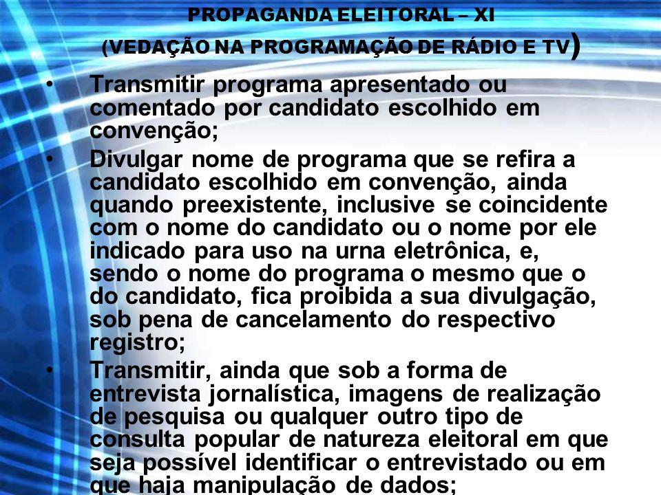 PROPAGANDA ELEITORAL – XI (VEDAÇÃO NA PROGRAMAÇÃO DE RÁDIO E TV ) Transmitir programa apresentado ou comentado por candidato escolhido em convenção; D