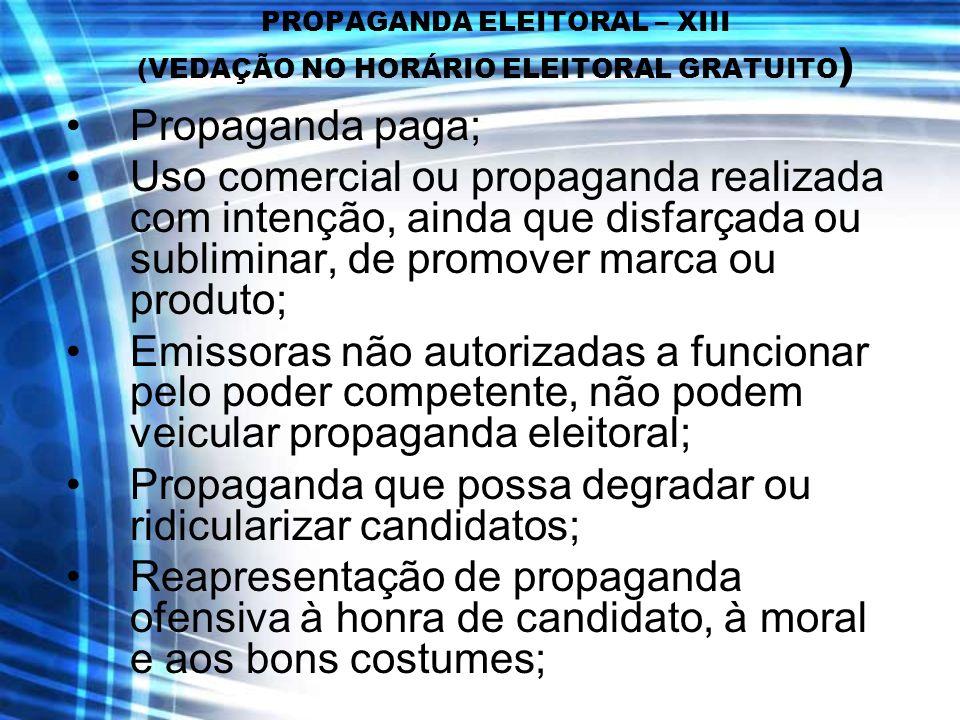 PROPAGANDA ELEITORAL – XIII (VEDAÇÃO NO HORÁRIO ELEITORAL GRATUITO ) Propaganda paga; Uso comercial ou propaganda realizada com intenção, ainda que di