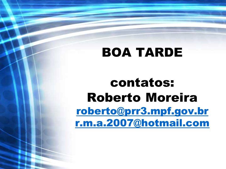 BOA TARDE contatos: Roberto Moreira roberto@prr3.mpf.gov.br r.m.a.2007@hotmail.com