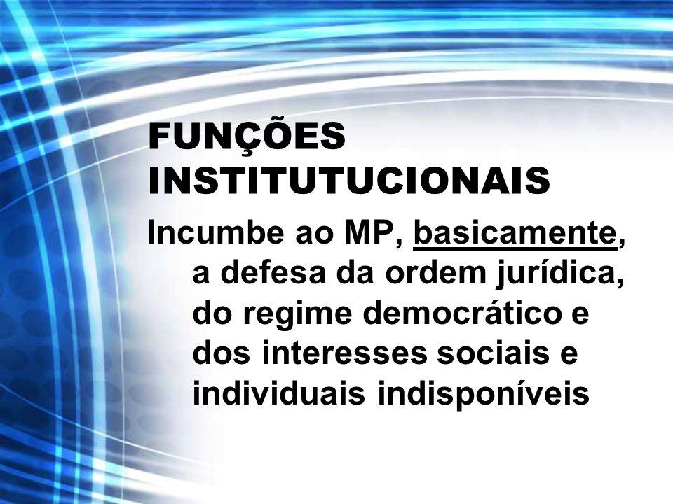 FUNÇÕES INSTITUTUCIONAIS Incumbe ao MP, basicamente, a defesa da ordem jurídica, do regime democrático e dos interesses sociais e individuais indispon