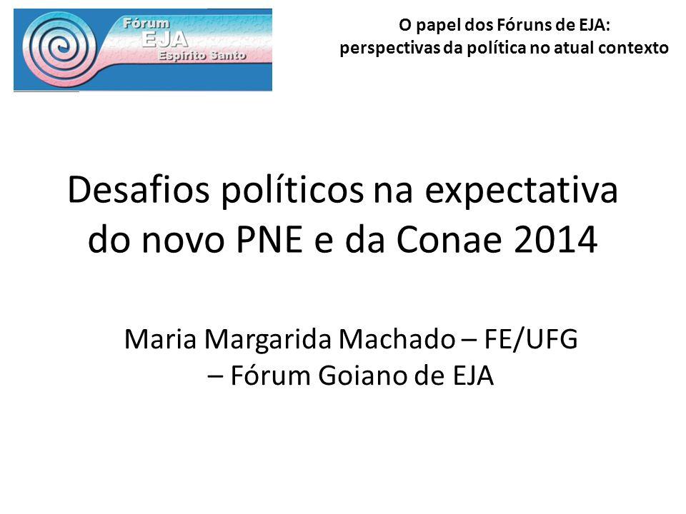 O papel dos Fóruns de EJA: perspectivas da política no atual contexto Desafios políticos na expectativa do novo PNE e da Conae 2014 Maria Margarida Ma