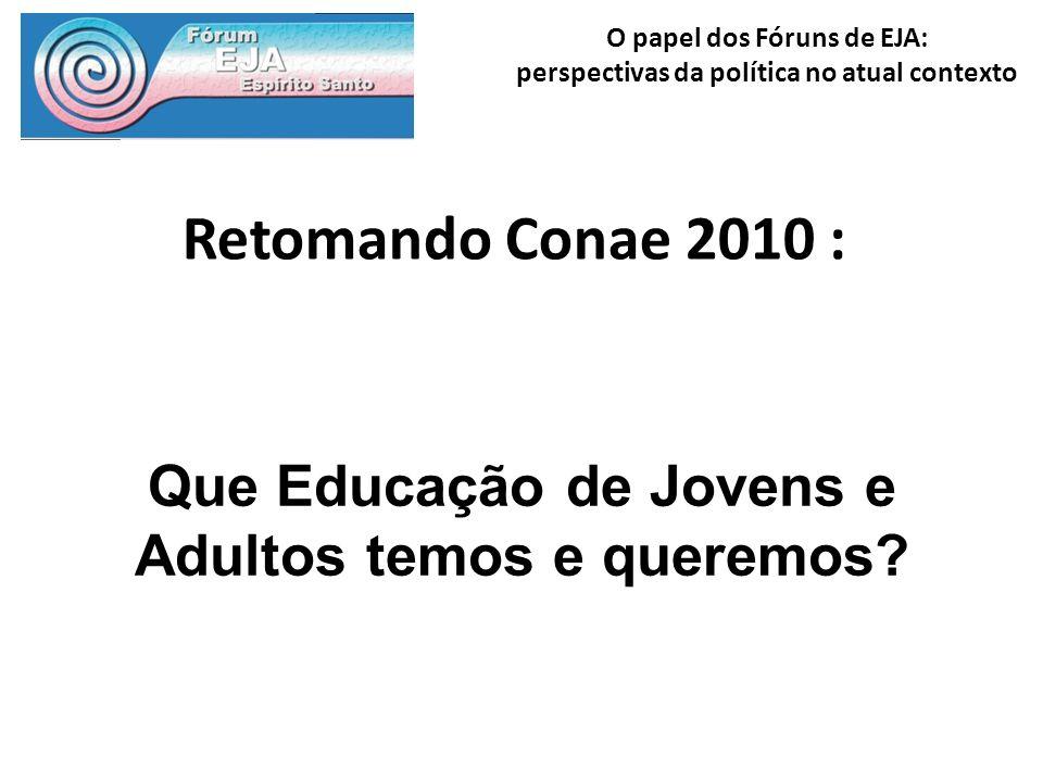 O papel dos Fóruns de EJA: perspectivas da política no atual contexto Retomando Conae 2010 : Que Educação de Jovens e Adultos temos e queremos?