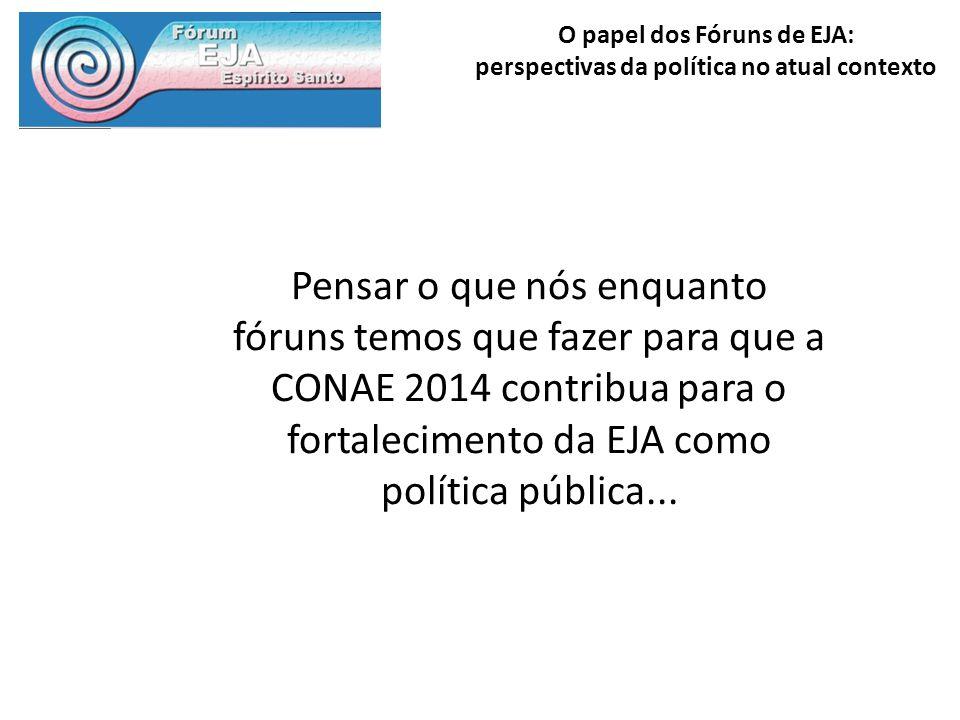 O papel dos Fóruns de EJA: perspectivas da política no atual contexto Pensar o que nós enquanto fóruns temos que fazer para que a CONAE 2014 contribua