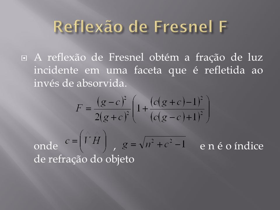 A reflexão de Fresnel obtém a fração de luz incidente em uma faceta que é refletida ao invés de absorvida. onde, e n é o índice de refração do objeto