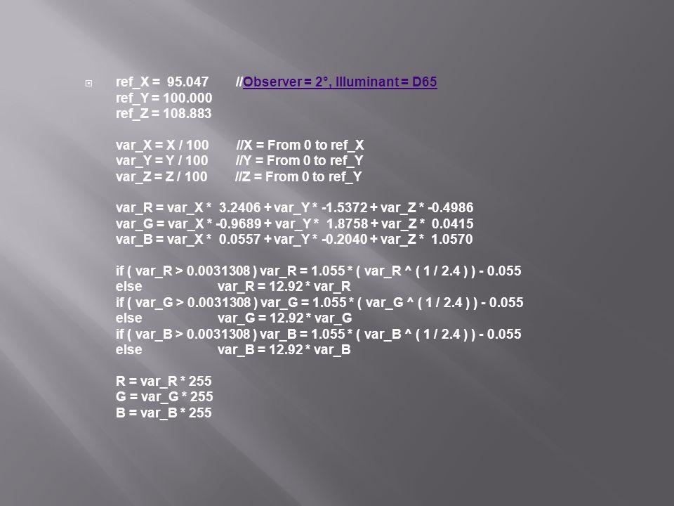 ref_X = 95.047 //Observer = 2°, Illuminant = D65 ref_Y = 100.000 ref_Z = 108.883 var_X = X / 100 //X = From 0 to ref_X var_Y = Y / 100 //Y = From 0 to