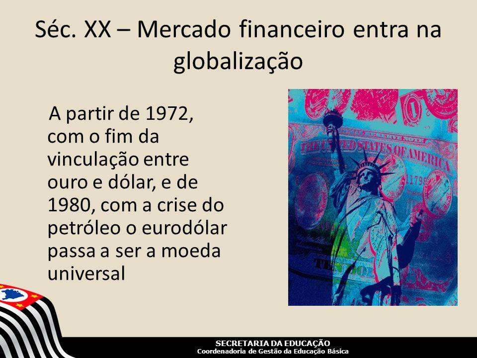 SECRETARIA DA EDUCAÇÃO Coordenadoria de Gestão da Educação Básica Séc. XX – Mercado financeiro entra na globalização A partir de 1972, com o fim da vi