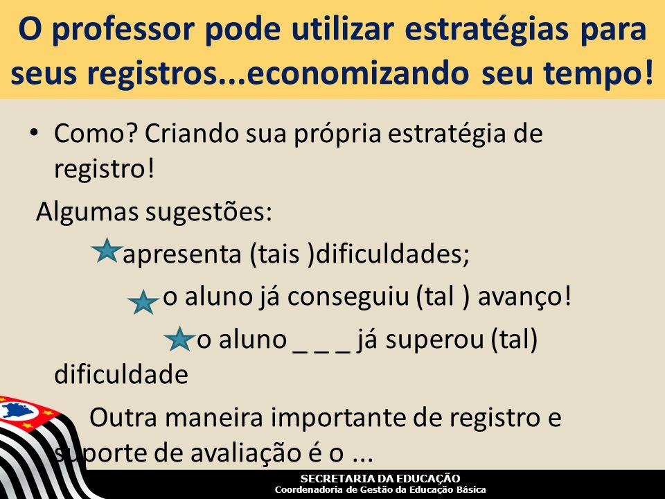 SECRETARIA DA EDUCAÇÃO Coordenadoria de Gestão da Educação Básica O professor pode utilizar estratégias para seus registros...economizando seu tempo!