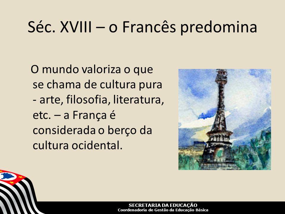 SECRETARIA DA EDUCAÇÃO Coordenadoria de Gestão da Educação Básica Séc. XVIII – o Francês predomina O mundo valoriza o que se chama de cultura pura - a