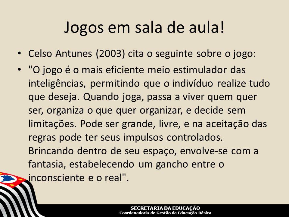 SECRETARIA DA EDUCAÇÃO Coordenadoria de Gestão da Educação Básica Jogos em sala de aula! Celso Antunes (2003) cita o seguinte sobre o jogo: