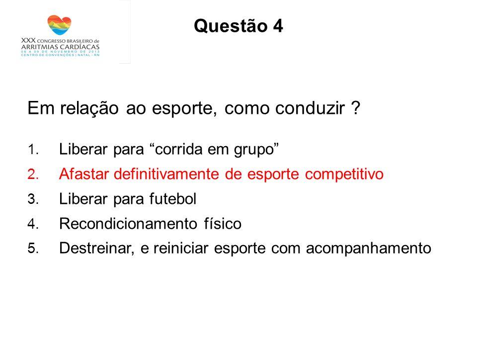Questão 4 Em relação ao esporte, como conduzir ? 1. Liberar para corrida em grupo 2. Afastar definitivamente de esporte competitivo 3. Liberar para fu
