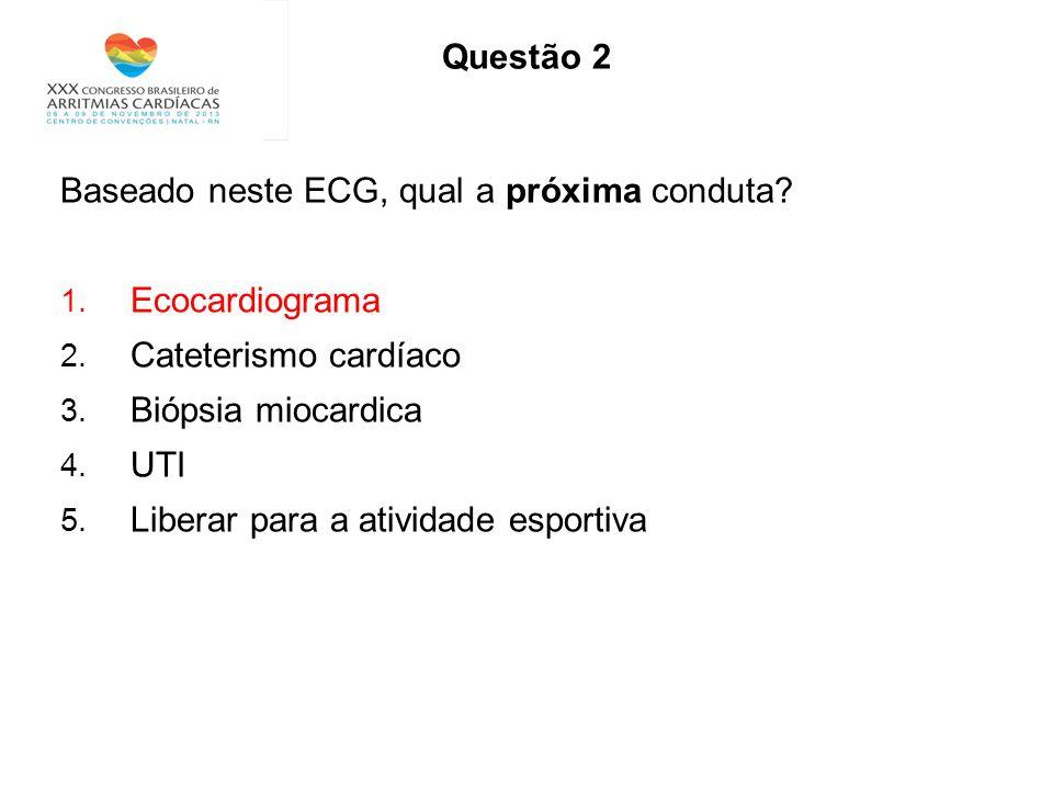 Questão 2 Baseado neste ECG, qual a próxima conduta? 1. Ecocardiograma 2. Cateterismo cardíaco 3. Biópsia miocardica 4. UTI 5. Liberar para a atividad