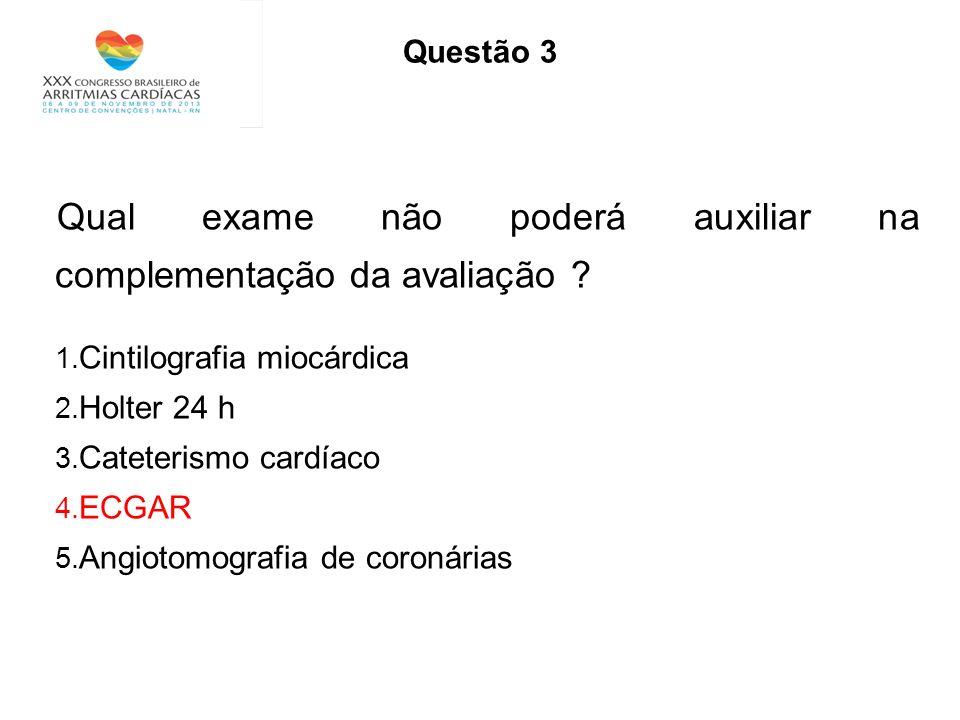 Questão 3 Qual exame não poderá auxiliar na complementação da avaliação ? 1. Cintilografia miocárdica 2. Holter 24 h 3. Cateterismo cardíaco 4. ECGAR