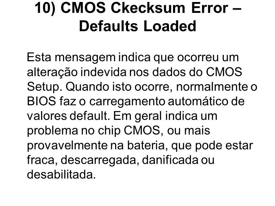 10) CMOS Ckecksum Error – Defaults Loaded Esta mensagem indica que ocorreu um alteração indevida nos dados do CMOS Setup. Quando isto ocorre, normalme