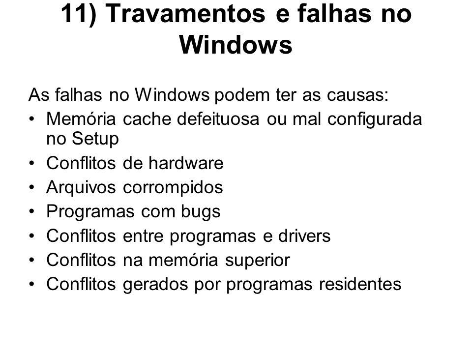 11) Travamentos e falhas no Windows As falhas no Windows podem ter as causas: Memória cache defeituosa ou mal configurada no Setup Conflitos de hardwa