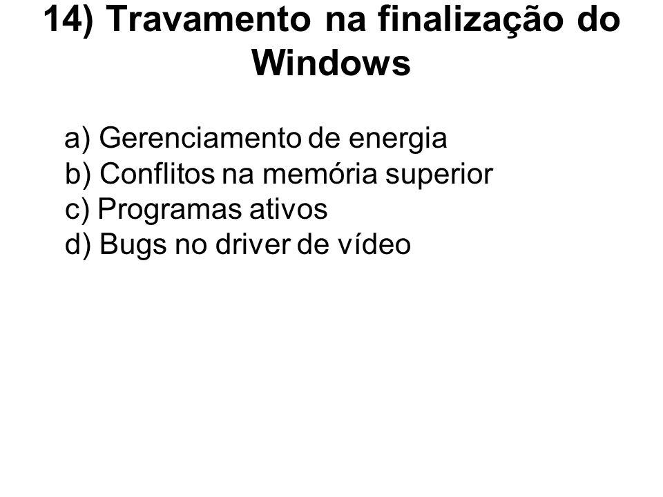 14) Travamento na finalização do Windows a) Gerenciamento de energia b) Conflitos na memória superior c) Programas ativos d) Bugs no driver de vídeo