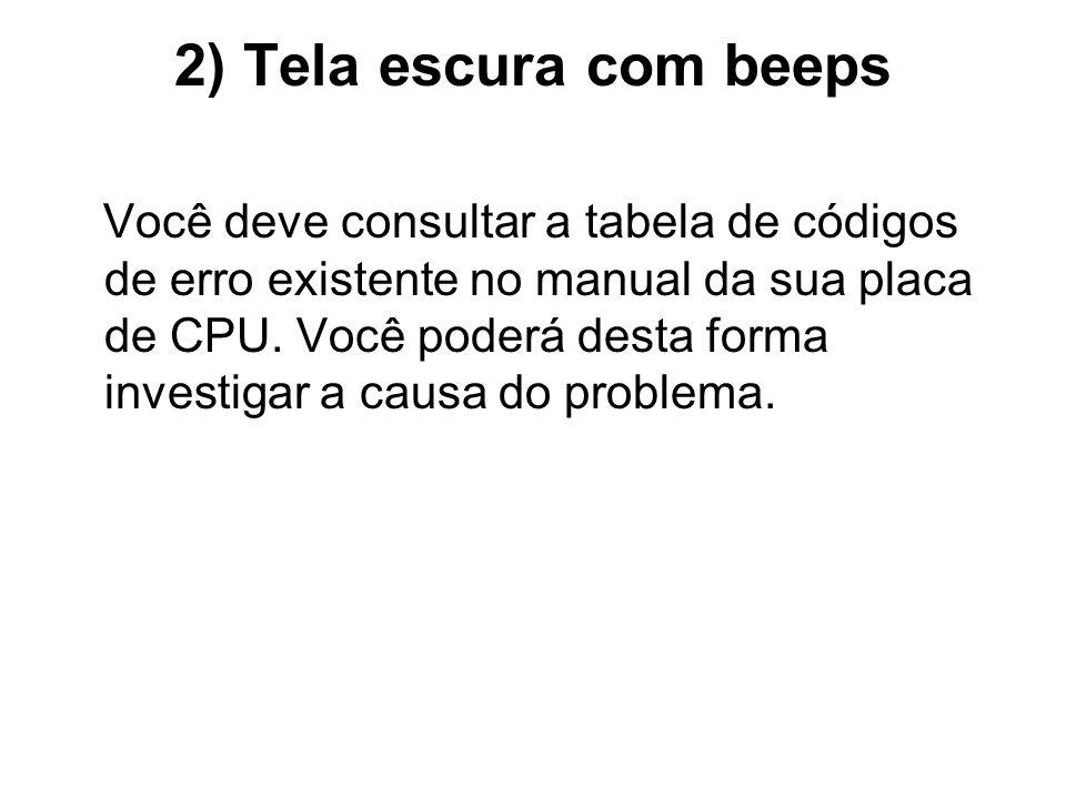2) Tela escura com beeps Você deve consultar a tabela de códigos de erro existente no manual da sua placa de CPU. Você poderá desta forma investigar a