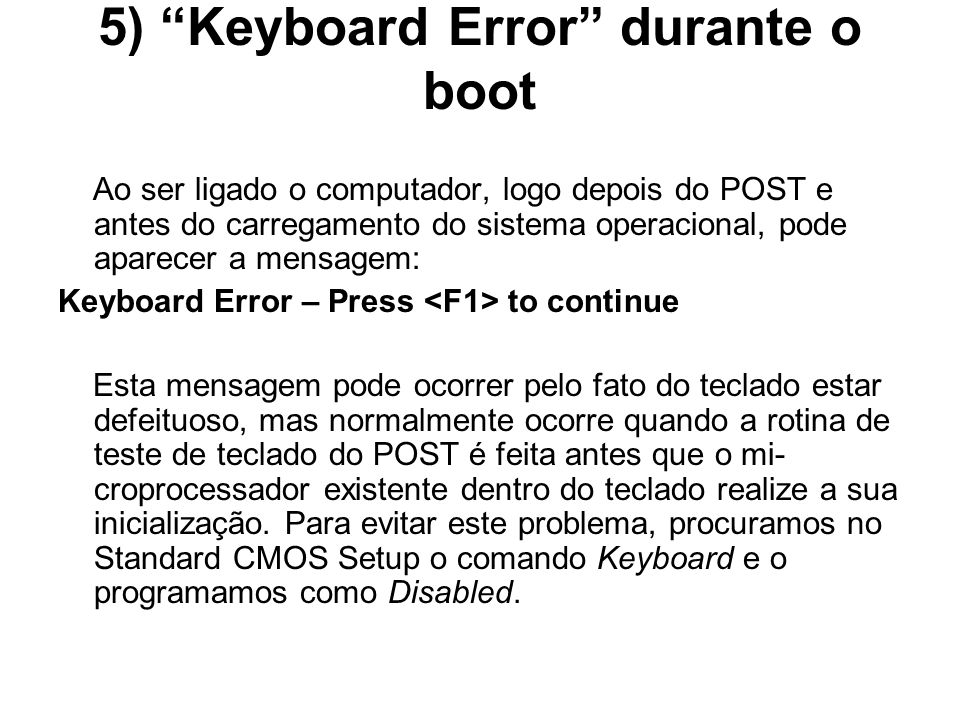 5) Keyboard Error durante o boot Ao ser ligado o computador, logo depois do POST e antes do carregamento do sistema operacional, pode aparecer a mensa