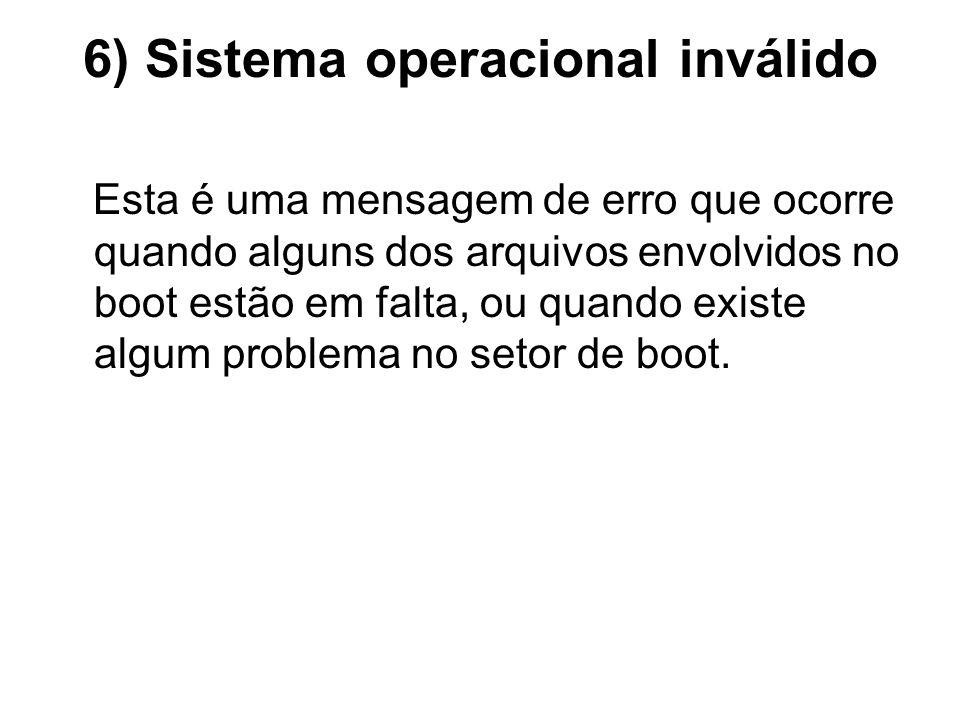 6) Sistema operacional inválido Esta é uma mensagem de erro que ocorre quando alguns dos arquivos envolvidos no boot estão em falta, ou quando existe