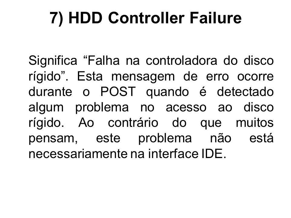 7) HDD Controller Failure Significa Falha na controladora do disco rígido. Esta mensagem de erro ocorre durante o POST quando é detectado algum proble