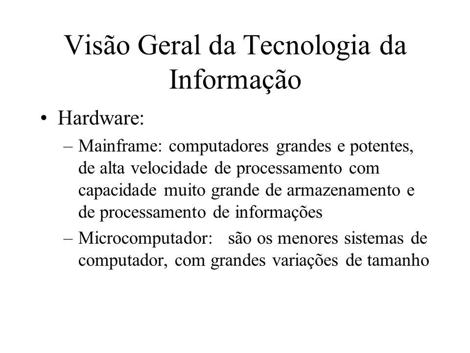 Hardware: –Mainframe: computadores grandes e potentes, de alta velocidade de processamento com capacidade muito grande de armazenamento e de processamento de informações –Microcomputador:são os menores sistemas de computador, com grandes variações de tamanho Visão Geral da Tecnologia da Informação