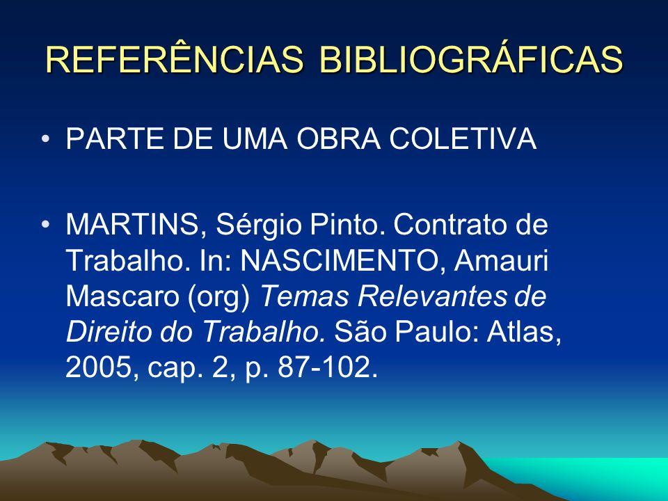 REFERÊNCIAS BIBLIOGRÁFICAS PARTE DE UMA OBRA COLETIVA MARTINS, Sérgio Pinto. Contrato de Trabalho. In: NASCIMENTO, Amauri Mascaro (org) Temas Relevant
