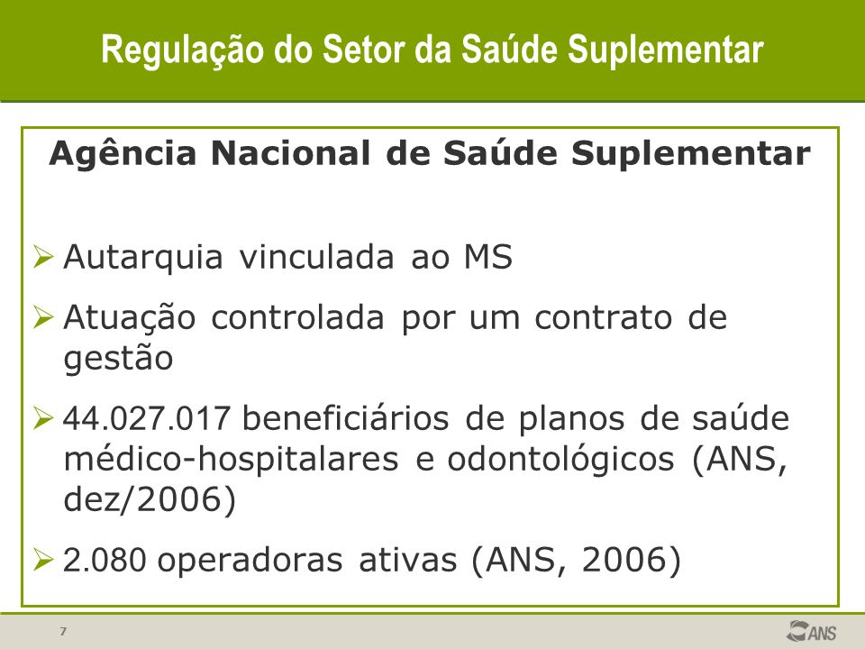 7 Regulação do Setor da Saúde Suplementar Agência Nacional de Saúde Suplementar Autarquia vinculada ao MS Atuação controlada por um contrato de gestão