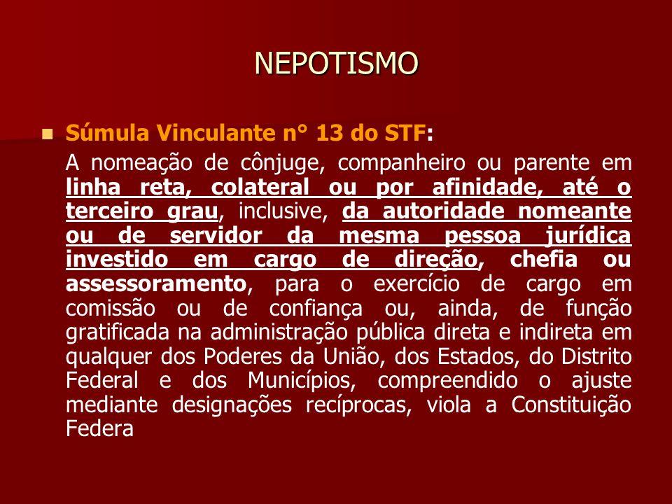 NEPOTISMO Súmula Vinculante n° 13 do STF: A nomeação de cônjuge, companheiro ou parente em linha reta, colateral ou por afinidade, até o terceiro grau