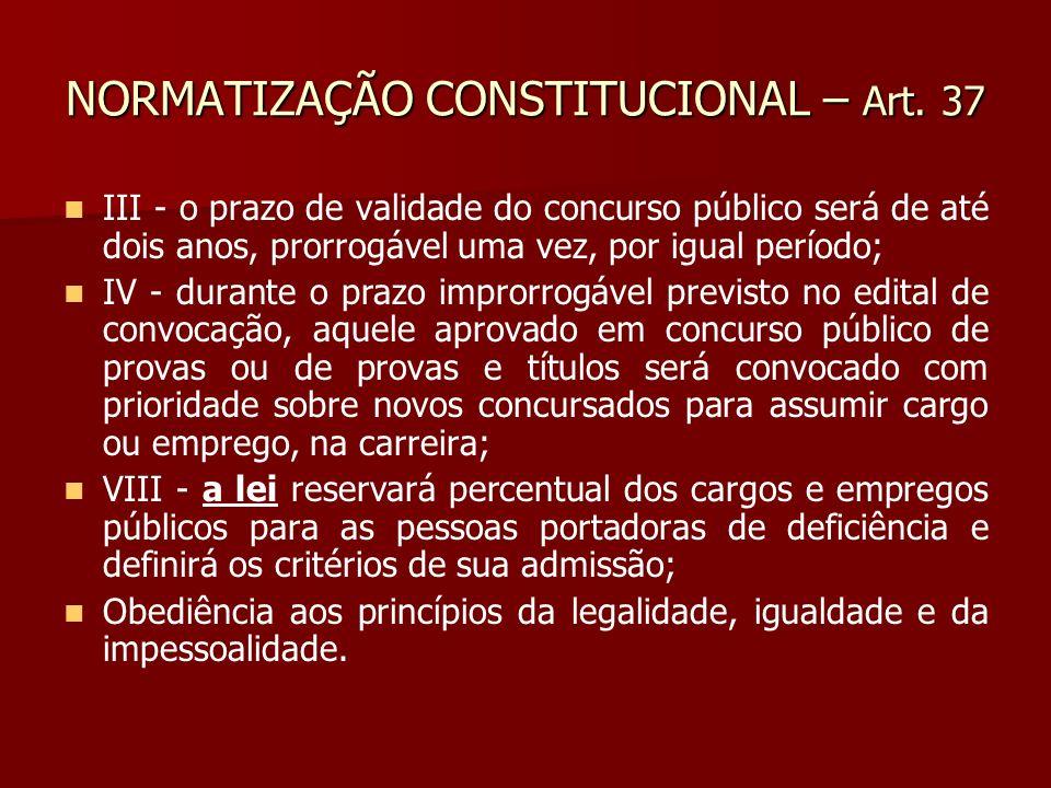 NORMATIZAÇÃO CONSTITUCIONAL – Art. 37 III - o prazo de validade do concurso público será de até dois anos, prorrogável uma vez, por igual período; IV
