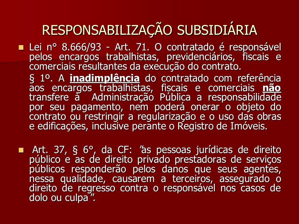 RESPONSABILIZAÇÃO SUBSIDIÁRIA Lei n° 8.666/93 - Art. 71. O contratado é responsável pelos encargos trabalhistas, previdenciários, fiscais e comerciais